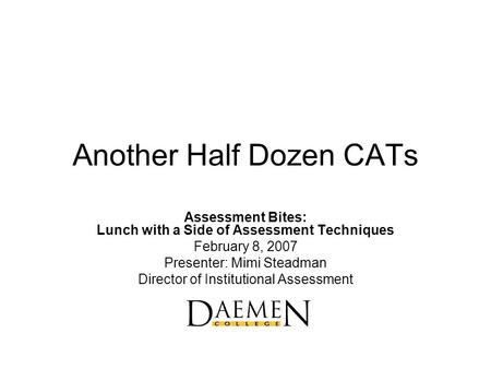 Another Half Dozen CATs Assessment Bites: Lunch with a Side of Assessment Techniques February 8, 2007 Presenter: Mimi Steadman Director of Institutional.