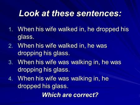 Look at these sentences: 1. When his wife walked in, he dropped his glass. 2. When his wife walked in, he was dropping his glass. 3. When his wife was.