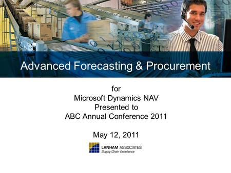Advanced Forecasting & Procurement for Microsoft Dynamics NAV Presented to ABC Annual Conference 2011 May 12, 2011.
