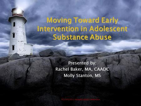 PCCYFS 2012 Annual Spring Conference Moving Toward Early Intervention in Adolescent Substance Abuse Presented by: Rachel Baker, MA, CAADC Molly Stanton,