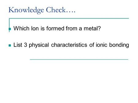 Knowledge Check…. Which Ion is formed from a metal? List 3 physical characteristics of ionic bonding.