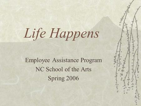 Life Happens Employee Assistance Program NC School of the Arts Spring 2006.