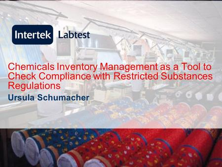 Chemicals Inventory Management as a Tool to Check Compliance with Restricted Substances Regulations Ursula Schumacher.
