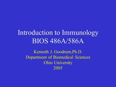 Introduction to Immunology BIOS 486A/586A Kenneth J. Goodrum,Ph.D. Department of Biomedical Sciences Ohio University 2005.