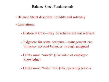 Balance Sheet Fundamentals Balance Sheet describes liquidity and solvency Limitations: - Historical Cost—may be reliable but not relevant - Judgment for.