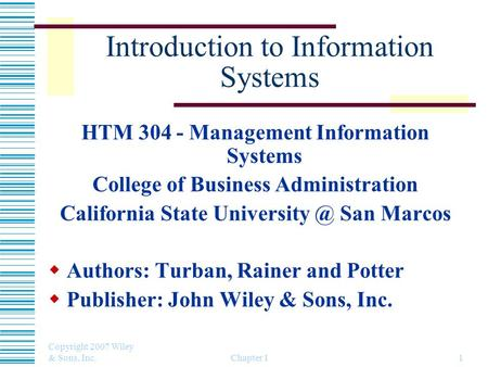 Copyright 2007 Wiley & Sons, Inc. Chapter 11 Introduction to Information Systems HTM 304 - Management Information Systems College of Business Administration.