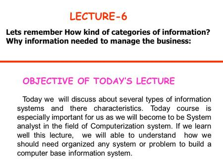 Lets remember How kind of categories of information? Why information needed to manage the business: LECTURE-6 OBJECTIVE OF TODAY'S LECTURE Today we will.
