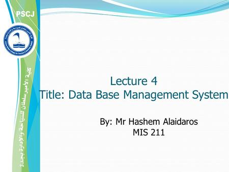 By: Mr Hashem Alaidaros MIS 211 Lecture 4 Title: Data Base Management System.