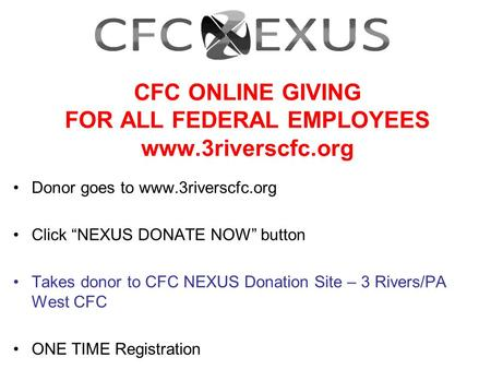 "CFC ONLINE GIVING FOR ALL FEDERAL EMPLOYEES www.3riverscfc.org Donor goes to www.3riverscfc.org Click ""NEXUS DONATE NOW"" button Takes donor to CFC NEXUS."