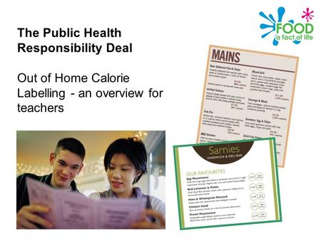 Public Health Responsibility Deal – Calories on menus The Public Health Responsibility Deal Out of Home Calorie Labelling - an overview for teachers.