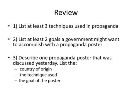 Review 1) List at least 3 techniques used in propaganda 2) List at least 2 goals a government might want to accomplish with a propaganda poster 3) Describe.