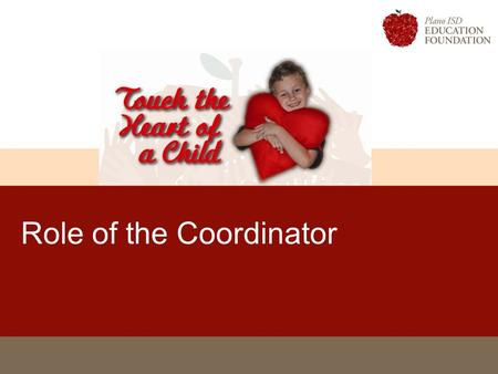 Role of the Coordinator. Touch the Heart of A Child 2 Coordinators Develop strategies for campaign within your campus unit Recruit Team Coordinator for.
