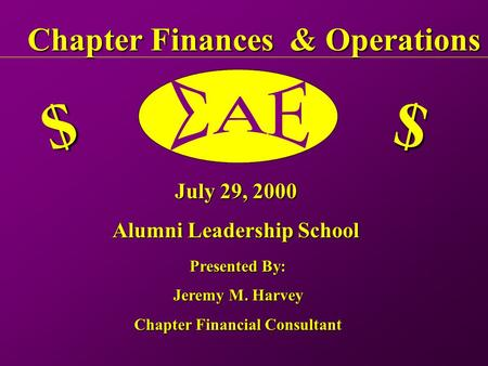 Chapter Finances & Operations $ $ July 29, 2000 Alumni Leadership School Presented By: Jeremy M. Harvey Chapter Financial Consultant.