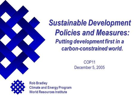 Sustainable Development Policies and Measures: Putting development first in a carbon-constrained world. COP11 December 5, 2005 Rob Bradley Climate and.