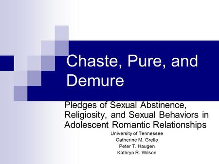 Chaste, Pure, and Demure Pledges of Sexual Abstinence, Religiosity, and Sexual Behaviors in Adolescent Romantic Relationships University of Tennessee Catherine.