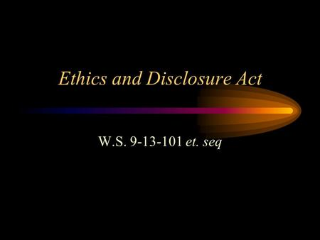 Ethics and Disclosure Act W.S. 9-13-101 et. seq. Who does the act apply to All public officials, public members and public employees which includes District.