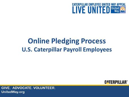 GIVE. ADVOCATE. VOLUNTEER. UnitedWay.org Online Pledging Process U.S. Caterpillar Payroll Employees.