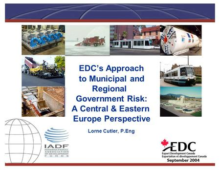 EDC's Approach to Municipal and Regional Government Risk: A Central & Eastern Europe Perspective Lorne Cutler, P.Eng September 2004.