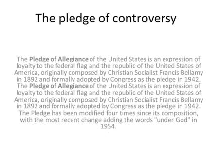 The pledge of controversy The Pledge of Allegiance of the United States is an expression of loyalty to the federal flag and the republic of the United.