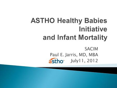 SACIM Paul E. Jarris, MD, MBA July11, 2012. Infant Mortality 2008 Preterm Births 2008.