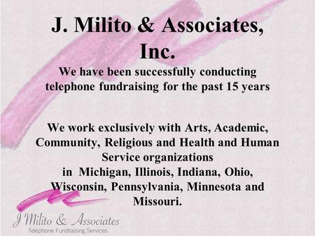 J. Milito & Associates, Inc. We have been successfully conducting telephone fundraising for the past 15 years We work exclusively with Arts, Academic,