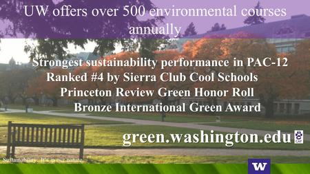 UW offers over 500 environmental courses annually Strongest sustainability performance in PAC-12 Ranked #4 by Sierra Club Cool Schools Princeton Review.