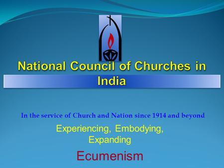 Experiencing, Embodying, Expanding Ecumenism <strong>In</strong> the service of Church and Nation since 1914 and beyond.