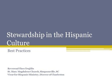Stewardship in the Hispanic Culture Best Practices Reverend Theo Trujillo St. Mary Magdalene Church, Simpsonville, SC Vicar for Hispanic Ministry, Diocese.