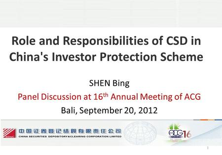 1 Role and Responsibilities of CSD in China's Investor Protection Scheme SHEN Bing Panel Discussion at 16 th Annual Meeting of ACG Bali, September 20,
