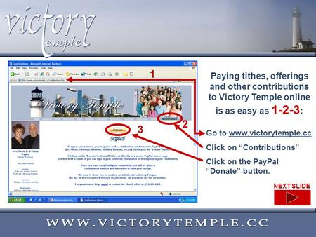 Paying tithes, offerings and other contributions to Victory Temple online is as easy as 1-2-3 : Go to www.victorytemple.ccwww.victorytemple.cc Click on.
