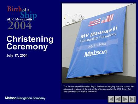 Christening Ceremony July 17, 2004 The American and Hawaiian flag in the banner hanging from the bow of the Maunawili symbolized the role of the ship as.