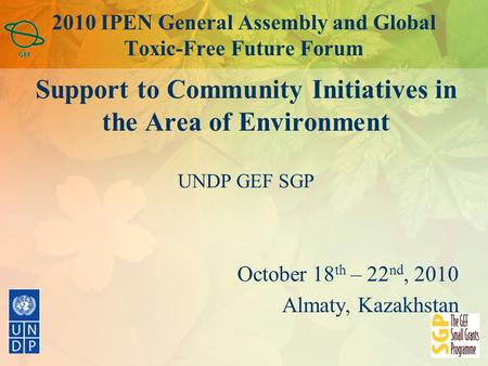 2010 IPEN General Assembly and Global Toxic-Free Future Forum Support to Community Initiatives in the Area of Environment UNDP GEF SGP October 18 th –