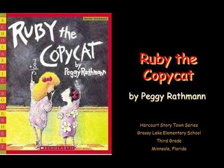 Harcourt Story Town Series Grassy Lake Elementary School Third Grade Minneola, Florida Ruby the Copycat by Peggy Rathmann.