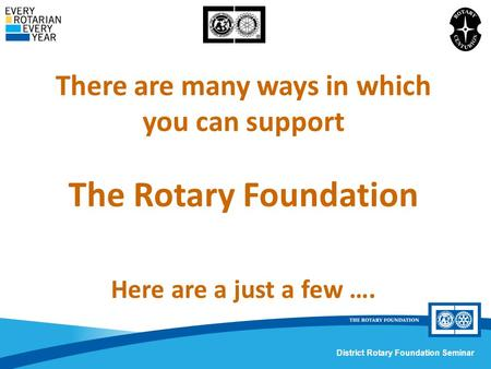 District Rotary Foundation Seminar There are many ways in which you can support The Rotary Foundation Here are a just a few ….