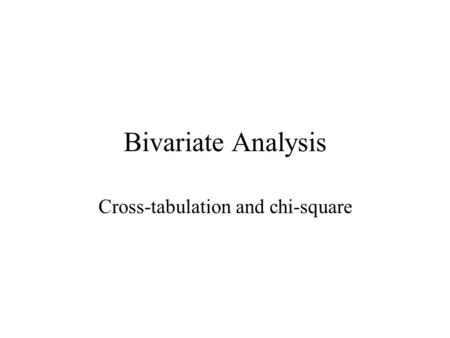 Bivariate Analysis Cross-tabulation and chi-square.