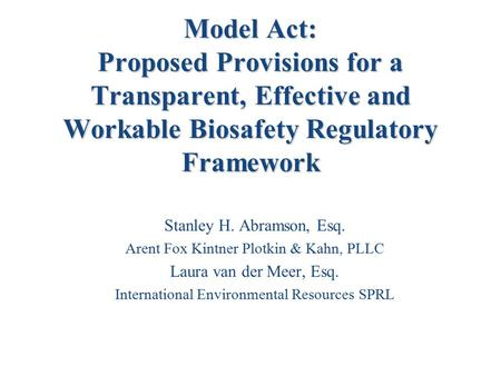 Model Act: Proposed Provisions for a Transparent, Effective and Workable Biosafety Regulatory Framework Stanley H. Abramson, Esq. Arent Fox Kintner Plotkin.