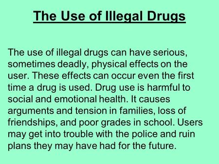 The Use of Illegal Drugs The use of illegal drugs can have serious, sometimes deadly, physical effects on the user. These effects can occur even the first.