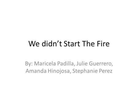 We didn't Start The Fire By: Maricela Padilla, Julie Guerrero, Amanda Hinojosa, Stephanie Perez.