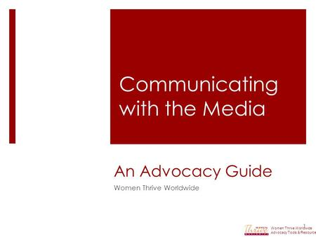 An Advocacy Guide Women Thrive Worldwide 1 Communicating with the Media Women Thrive Worldwide Advocacy Tools & Resources.