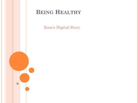 B EING H EALTHY Zora's Digital Story. I know that you know that it is important to be healthy, but do you understand why it is important? One reason why,