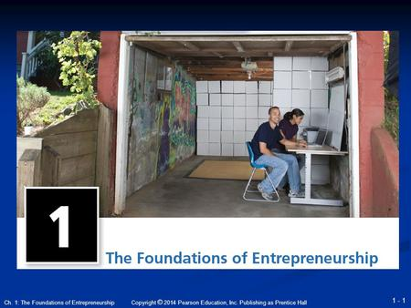 Copyright © 2014 Pearson Education, Inc. Publishing as Prentice Hall 1 - 1 Ch. 1: The Foundations of Entrepreneurship.