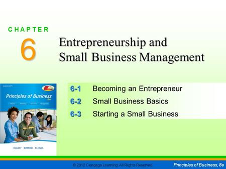 © 2012 Cengage Learning. All Rights Reserved. Principles of Business, 8e C H A P T E R 6 SLIDE 1 6-1 6-1Becoming an Entrepreneur 6-2 6-2Small Business.
