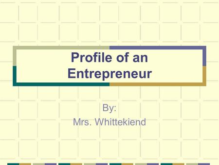 Profile of an Entrepreneur By: Mrs. Whittekiend. Entrepreneurship: An entrepreneur is a person who takes the risk of starting their own business.