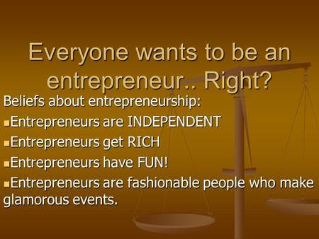 Everyone wants to be an entrepreneur.. Right? Beliefs about entrepreneurship: Entrepreneurs are INDEPENDENT Entrepreneurs are INDEPENDENT Entrepreneurs.