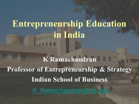 <strong>Entrepreneurship</strong> Education <strong>in</strong> <strong>India</strong> K Ramachandran Professor of <strong>Entrepreneurship</strong> & Strategy Indian School of Business