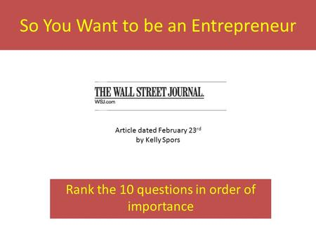 So You Want to be an Entrepreneur Rank the 10 questions in order of importance Article dated February 23 rd by Kelly Spors.