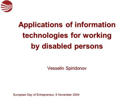 European Day of Entrepreneur, 5 November 2004 Vesselin Spiridonov Vesselin Spiridonov Applications of information technologies for working by disabled.