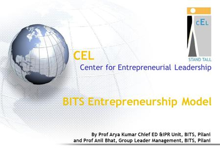 CEL Center for Entrepreneurial Leadership BITS <strong>Entrepreneurship</strong> Model By Prof Arya Kumar Chief ED &IPR Unit, BITS, Pilani and Prof Anil Bhat, Group Leader.