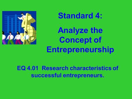 Standard 4: Analyze the Concept of Entrepreneurship EQ 4.01 Research characteristics of successful entrepreneurs.