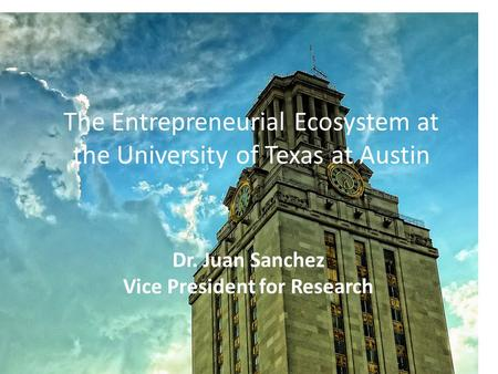 The Entrepreneurial Ecosystem at the University of Texas at Austin Dr. Juan Sanchez Vice President for Research.